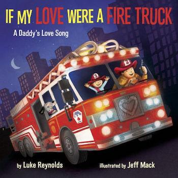 Best Gifts for 1-Year-Olds If My Love Were a Fire Truck: A Daddy's Love Song by Luke Reynolds and Jeff Mack