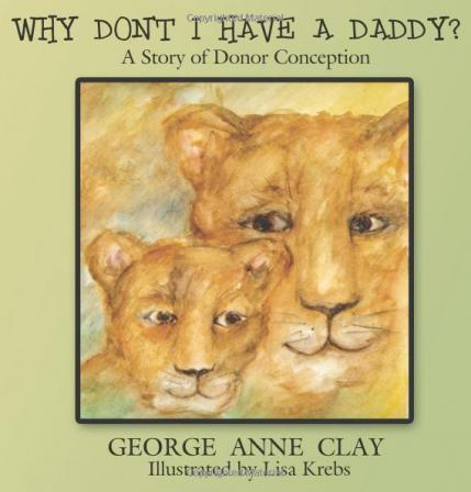 Why Don't I Have A Daddy?: A Story of Donor Conception By George Anne Clay